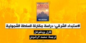 الاستبداد الشرقي: دراسة مقارنة للسلطة الشمولية – كارل ويتفوغل / ترجمة: محمد الرشودي