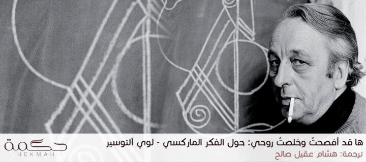 ها قد أفصحتُ وخلصتُ روحي: حول الفكر الماركسي - لوي آلتوسير / ترجمة: هشام عقيل صالح